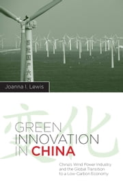 Green Innovation in China - China's Wind Power Industry and the Global Transition to a Low-Carbon Economy ebook by Joanna I Lewis