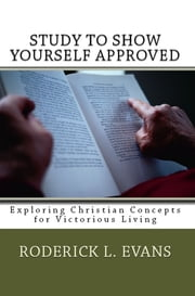 Study to Show Yourself Approved: Exploring Christian Concepts for Victorious Living ebook by Roderick L. Evans