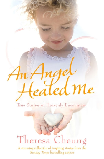 An Angel Healed Me - True Stories of Heavenly Encounters ebook by Theresa Cheung