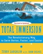 Total Immersion - The Revolutionary Way To Swim Better, Faster, and Easier eBook by Terry Laughlin, John Delves