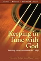 Keeping in Tune with God - Listening Hearts Discernment for Clergy ebook by Suzanne G. Farnham, Timothy H. Grayson