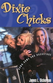 Dixie Chicks - Down-Home and Backstage ebook by James L. Dickerson
