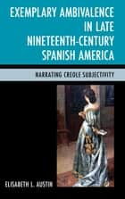 Exemplary Ambivalence in Late Nineteenth-Century Spanish America - Narrating Creole Subjectivity ebook by Elisabeth L. Austin