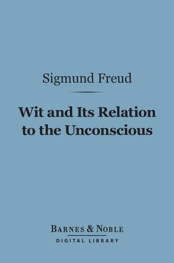 Wit and Its Relation to the Unconscious (Barnes & Noble Digital Library) 電子書 by Sigmund Freud