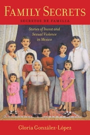 Family Secrets - Stories of Incest and Sexual Violence in Mexico ebook by Gloria González-López