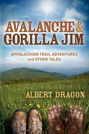 Avalanche and Gorilla Jim - Appalachian Trail Adventures and Other Tales ebook by Al Dragon