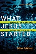 What Jesus Started - Joining the Movement, Changing the World ebook by Steve Addison, Ed Stetzer