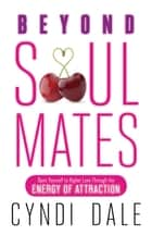 Beyond Soul Mates: Open Yourself to Higher Love Through the Energy of Attraction ebook by Cyndi Dale