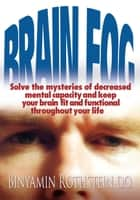 Brain Fog - Solve the Mysteries of Decreased Mental Capacity and Keep Your Brain Fit and Functional Throughout Your Life ebook by Binyamin Rothstein