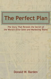 The Perfect Plan - The Story That Reveals the Secret of the Worlds Elite Sales and Marketing Teams ebook by Donald W. Barden