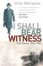 I Shall Bear Witness - The Diaries Of Victor Klemperer 1933-41 ebook by Victor Klemperer