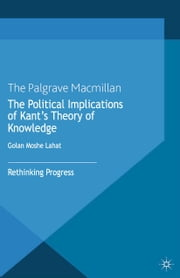 The Political Implications of Kant's Theory of Knowledge - Rethinking Progress ebook by G. Lahat