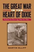 The Great War in the Heart of Dixie - Alabama During World War I ebook by Martin T. Olliff, Martin T. Olliff, Michael V. R. Thomason,...