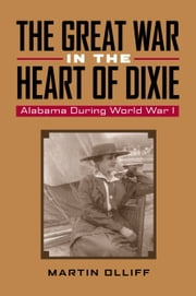 The Great War in the Heart of Dixie - Alabama During World War 1 ebook by Martin T. Olliff,Martin T. Olliff,Michael V. R. Thomason,Robert Saunders,Wesley Phillips Newton,David E. Alsobrook,Wilson Fallin,Victoria E. Ott,Ruth Smith Truss,Dowe Littleton,Robert J. Jakeman