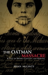 The Oatman Massacre: A Tale of Desert Captivity and Survival - A Tale of Desert Captivity and Survival ebook by Brian McGinty