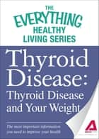 Thyroid Disease: Thyroid Disease and Your Weight: The most important information you need to improve your health ebook by Adams Media