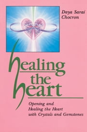 Healing the Heart: Opening and Healing the Heart with Crystals and Gemstones ebook by Daya Sarai Chocron