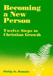 Becoming a New Person: Twelve Steps to Christian Growth ebook by Philip St. Romain