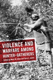Violence and Warfare among Hunter-Gatherers ebook by Mark W Allen,Terry L Jones