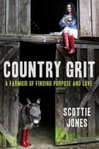 Country Grit - A Farmoir of Finding Purpose and Love ebook by Scottie Jones