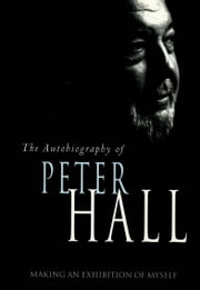 Making an Exhibition of Myself: the autobiography of Peter Hall ebook by Peter Hall