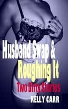 Husband Swap & Roughing It: Two Dirty Stories By Kelly Carr ebook by Kelly Carr