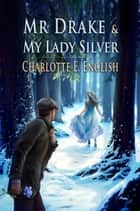 Mr Drake and My Lady Silver - Tales of Aylfenhame, 4 ebook by Charlotte E. English