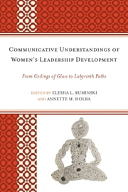 Communicative Understandings of Women's Leadership Development - From Ceilings of Glass to Labyrinth Paths ebook by Elesha L. Ruminski,Annette M. Holba,Alice H. Eagly,Janie Harden Fritz,Tamara L. Burke,Ned S. Laff,Erin L. Payseur,Diane A. Forbes Berthoud,Sheri A. Whalen,Amy C. Branam,Nathalie Duval-Couetil,Rebecca L. Dohrman,Jenna Stephenson,Melissa Wood Alem&#225,, n,Jennifer A. Malkowski,Cara Jacocks,Tracey Quigley Holden,Sandra L. French