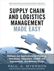Supply Chain and Logistics Management Made Easy - Methods and Applications for Planning, Operations, Integration, Control and Improvement, and Network Design ebook by Paul A Myerson