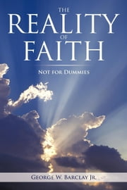 THE REALITY OF FAITH: NOT FOR DUMMIES ebook by Barclay Jr., George W.