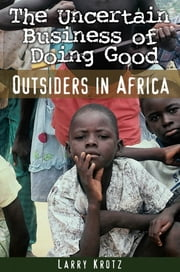 The Uncertain Business of Doing Good - Outsiders in Africa ebook by Larry Krotz