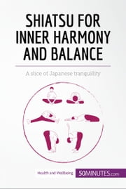 Shiatsu for Inner Harmony and Balance - A slice of Japanese tranquillity ebook by 50MINUTES.COM