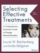 Selecting Effective Treatments - A Comprehensive, Systematic Guide to Treating Mental Disorders ebook by Lourie W. Reichenberg, Linda Seligman