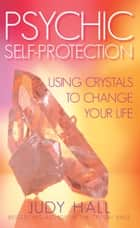 Psychic Self-Protection - Using Crystals to Change your Life ebook by Judy Hall