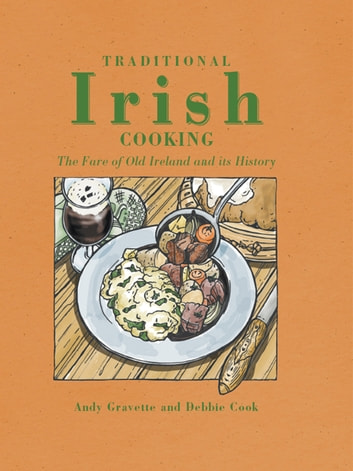 Traditional Irish cooking - The Fare of Old Ireland and Its History ebook by Andy Gravette