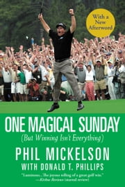 One Magical Sunday - (But Winning Isn't Everything) ebook by Phil Mickelson,Donald T. Phillips
