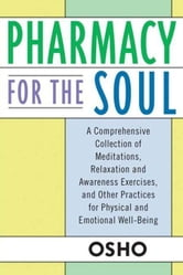 Pharmacy For the Soul - A Comprehensive Collection of Meditations, Relaxation and Awareness Exercises, and Other Practices for Physical and Emotional Well-Being ebook by Osho
