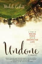 Undone - A Story of Making Peace With an Unexpected Life ebook by Michele Cushatt