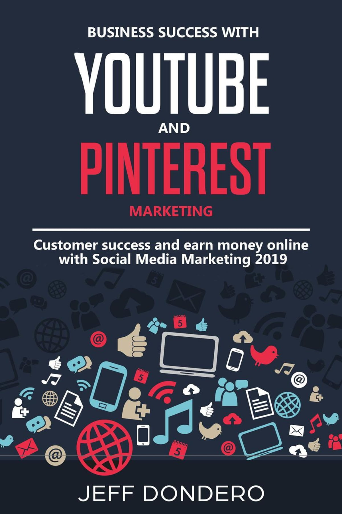 Business Success with YouTube and Pinterest Marketing: Customer Success and  Earn Money Online With Social Media Marketing ebook by Jeff Dondero -