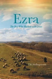 Ezra - The Boy Who Walked with Jesus ebook by T.R. Hollingsworth