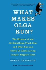 What Makes Olga Run? - The Mystery of the 90-Something Track Star and What She Can Teach Us About Living Longer, Happier Lives ebook by Bruce Grierson