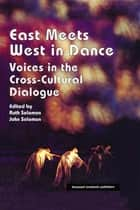East Meets West in Dance - Voices in the Cross-Cultural Dialogue ebook by John Solomon, Ruth Solomon