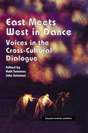 East Meets West in Dance - Voices in the Cross-Cultural Dialogue ebook by John Solomon,Ruth Solomon