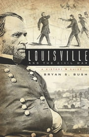 Louisville and the Civil War - A History & Guide ebook by Bryan S. Bush