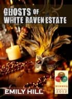 Ghosts of White Raven Estate ebook by Emily Hill