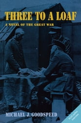 Three to a Loaf - A Novel of the Great War ebook by Lt. Col. (Ret). Michael J. Goodspeed