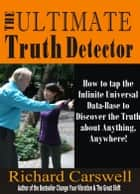 The Ultimate Truth Detector: How to Tap into the Infinite Universal Data-Base to Discover the Truth about Anything, Anywhere! ebook by Richard Carswell