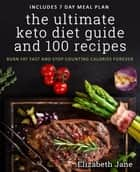 The Ultimate Keto Diet Guide & 100 Recipes - Burn Fat Fast & Stop Counting Calories Forever 電子書籍 by Elizabeth Jane