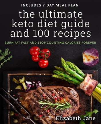 The Ultimate Keto Diet Guide & 100 Recipes - Burn Fat Fast & Stop Counting Calories Forever ebook by Elizabeth Jane