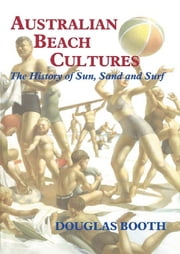 Australian Beach Cultures - The History of Sun, Sand and Surf ebook by Douglas Booth